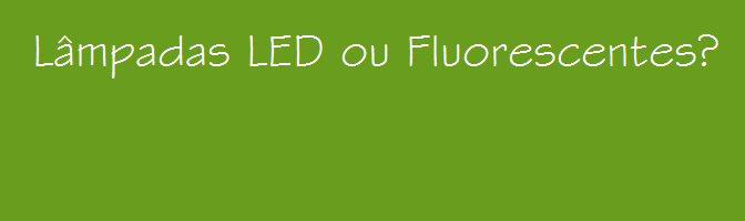 Eficiência e economia da Lâmpada LED em comparação com a Lâmpada Fluorescente